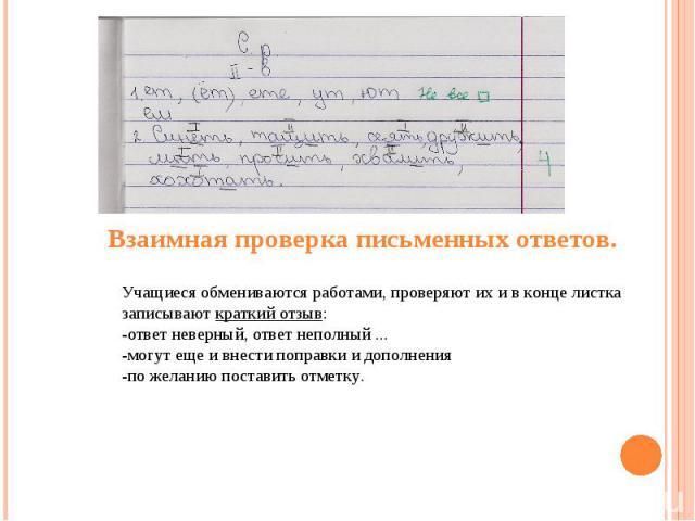 Взаимная проверка письменных ответов.Учащиеся обмениваются работами, проверяют их и в конце листка записывают краткий отзыв:-ответ неверный, ответ неполный ... -могут еще и внести поправки и дополнения-по желанию поставить отметку.