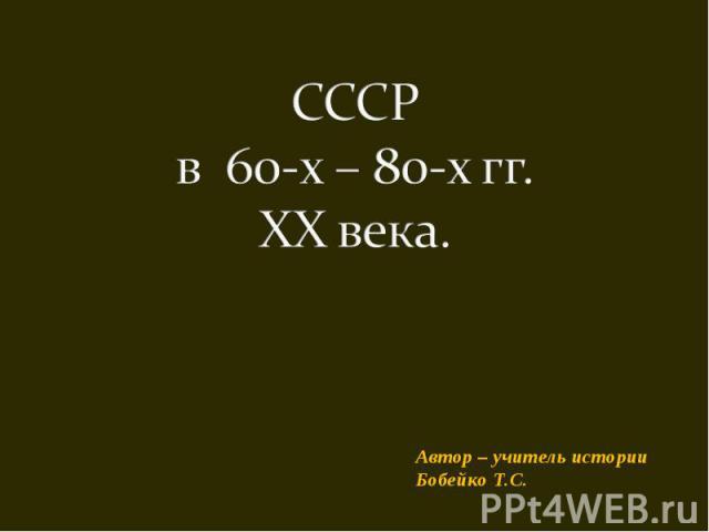 CCCР в 60-х – 80-х гг. XX века Автор – учитель историиБобейко Т.С.