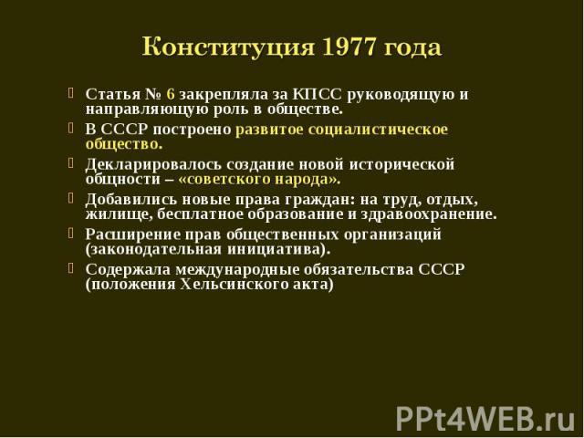 Конституция 1977 года Статья № 6 закрепляла за КПСС руководящую и направляющую роль в обществе.В СССР построено развитое социалистическое общество.Декларировалось создание новой исторической общности – «советского народа».Добавились новые права граж…