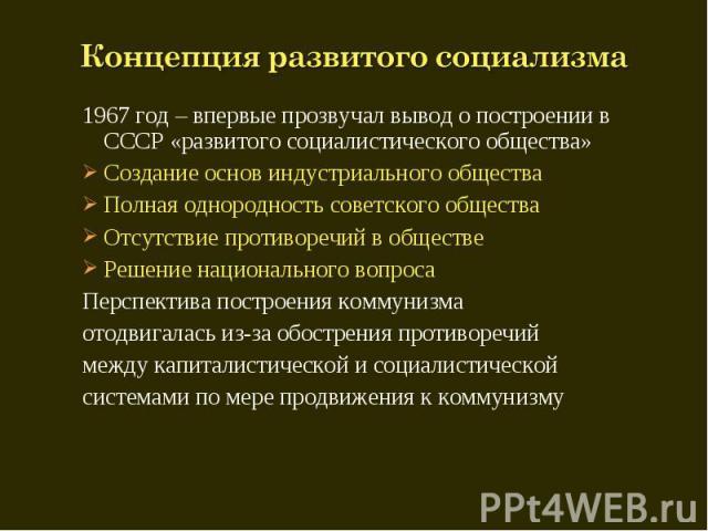 Концепция развитого социализма 1967 год – впервые прозвучал вывод о построении в СССР «развитого социалистического общества»Создание основ индустриального обществаПолная однородность советского обществаОтсутствие противоречий в обществеРешение нацио…
