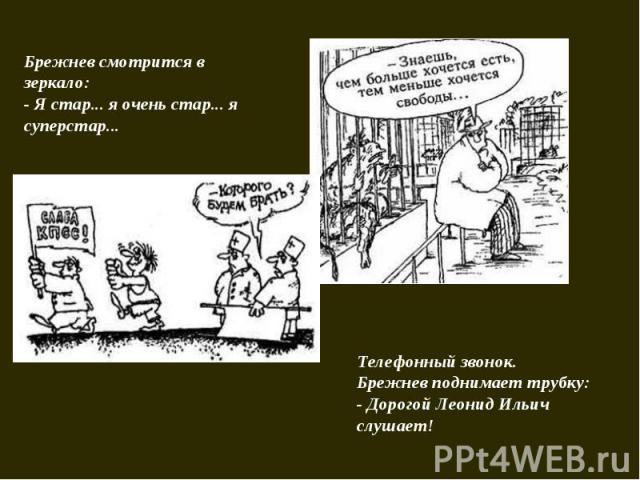 Брежнев смотрится в зеркало:- Я стар... я очень стар... я суперстар... Телефонный звонок. Брежнев поднимает трубку:- Дорогой Леонид Ильич слушает!