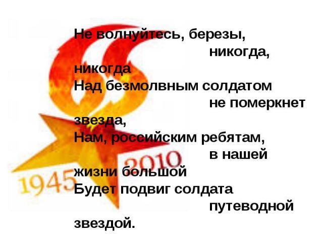 Не волнуйтесь, березы, никогда, никогдаНад безмолвным солдатом не померкнет звезда,Нам, российским ребятам, в нашей жизни большойБудет подвиг солдата путеводной звездой.