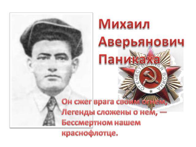 МихаилАверьянович ПаникахаОн сжег врага своим огнем,Легенды сложены о нем, —Бессмертном нашем краснофлотце.