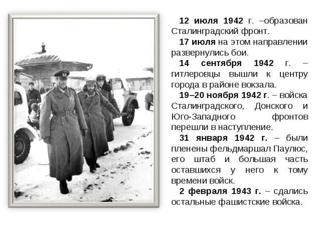 12 июля 1942 г. –образован Сталинградский фронт. 17 июля на этом направлении развернулись бои.14 сентября 1942 г. – гитлеровцы вышли к центру города в районе вокзала.19–20 ноября 1942 г. – войска Сталинградского, Донского и Юго-Западного фронтов пер…