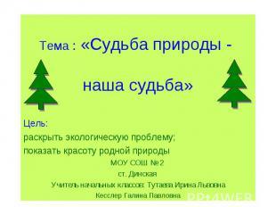 Тема : «Судьба природы - наша судьба» Цель: раскрыть экологическую проблему; пок