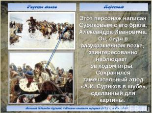 Этот персонаж написан Суриковым с его брата, Александра Ивановича. Он, сидя в ра