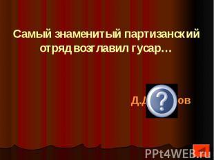 Самый знаменитый партизанский отряд возглавил гусар…