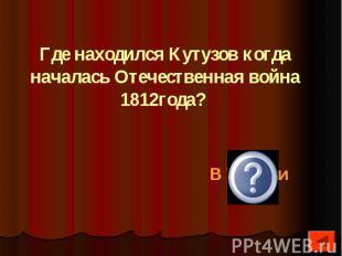 Где находился Кутузов когда началась Отечественная война 1812года?