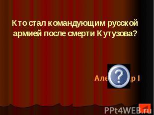 Кто стал командующим русской армией после смерти Кутузова?