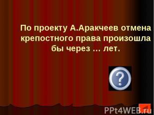 По проекту А.Аракчеев отмена крепостного права произошла бы через … лет.