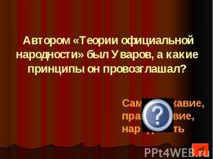 Автором «Теории официальной народности» был Уваров, а какие принципы он провозгл