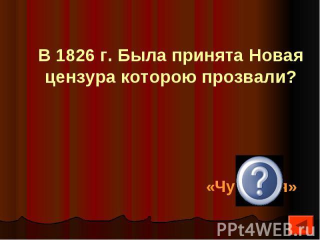 В 1826 г. Была принята Новая цензура которою прозвали?