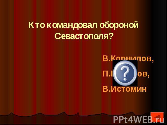 Кто командовал обороной Севастополя?