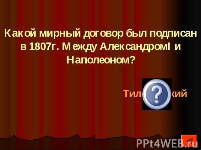 Какой мирный договор был подписан в 1807г. Между АлександромI и Наполеоном?
