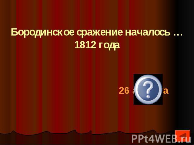 Бородинское сражение началось … 1812 года