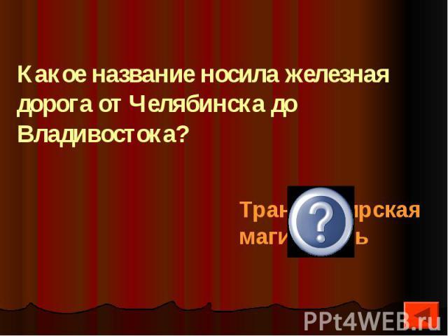 Какое название носила железная дорога от Челябинска до Владивостока?
