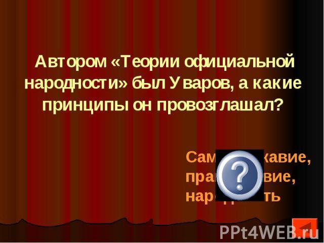 Автором «Теории официальной народности» был Уваров, а какие принципы он провозглашал?
