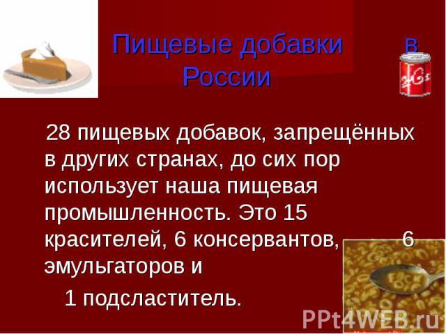 Пищевые добавки в России 28 пищевых добавок, запрещённых в других странах, до сих пор использует наша пищевая промышленность. Это 15 красителей, 6 консервантов, 6 эмульгаторов и 1 подсластитель.