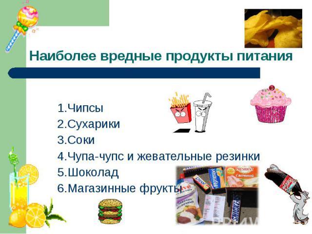 Наиболее вредные продукты питания 1.Чипсы 2.Сухарики 3.Соки 4.Чупа-чупс и жевательные резинки5.Шоколад 6.Магазинные фрукты