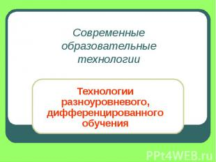 Современные образовательные технологии Технологии разноуровневого, дифференциров