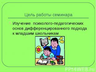 Цель работы семинара Изучение психолого-педагогических основ дифференцированного