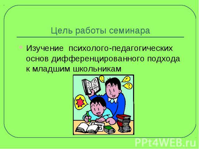 Цель работы семинара Изучение психолого-педагогических основ дифференцированного подхода к младшим школьникам