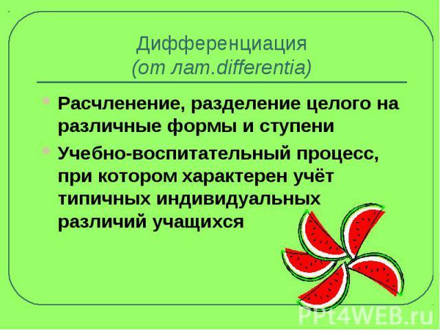 Дифференциация(от лат.differentia) Расчленение, разделение целого на различные формы и ступениУчебно-воспитательный процесс, при котором характерен учёт типичных индивидуальных различий учащихся