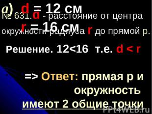 а) d = 12 см r = 16 см№ 631.d - расстояние от центра окружности радиуса r до пря