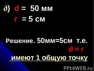 Решение. 50мм=5см т.е. d = r имеют 1 общую точку