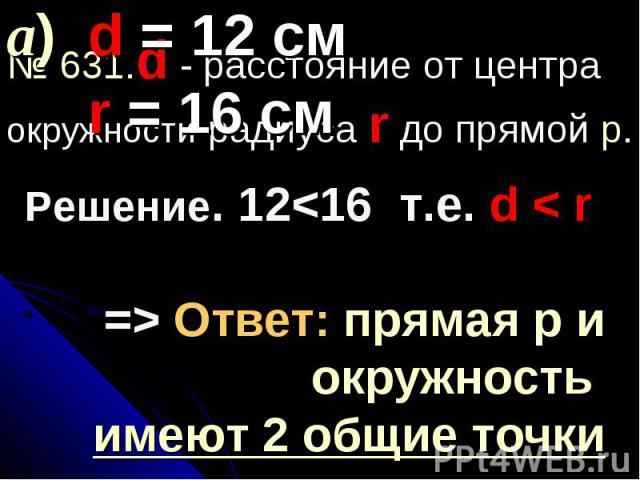 а) d = 12 см r = 16 см№ 631.d - расстояние от центра окружности радиуса r до прямой p.Решение. 12 Ответ: прямая р и окружность имеют 2 общие точки