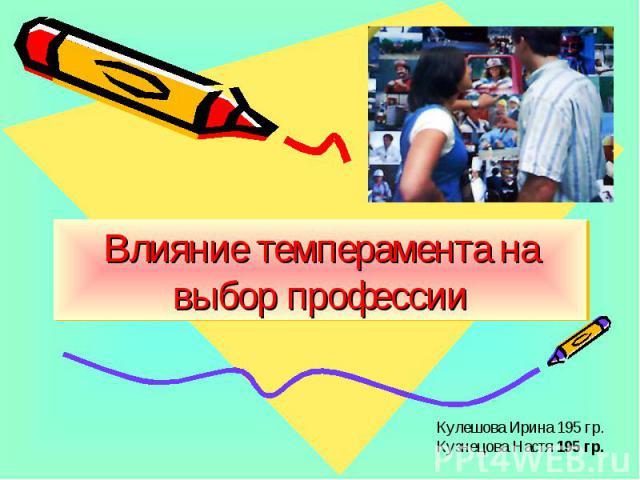 Влияние темперамента на выбор профессии Кулешова Ирина 195 гр.Кузнецова Настя 195 гр.