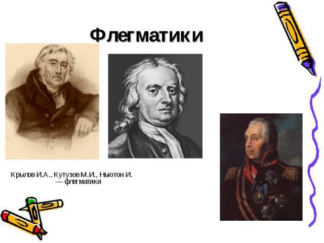 Флегматики Крылов И.А., Кутузов М.И., Ньютон И. — флегматики