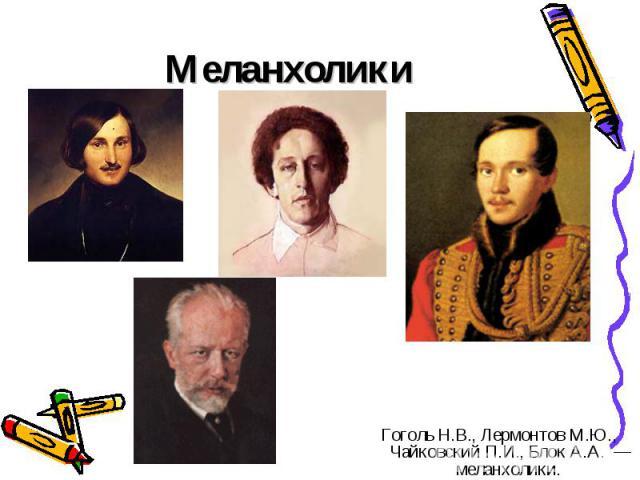 Меланхолики Гоголь Н.В., Лермонтов М.Ю., Чайковский П.И., Блок А.А. — меланхолики.