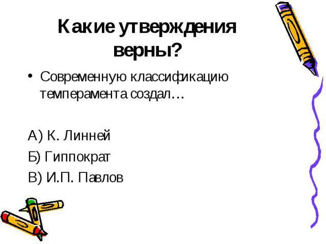 Какие утверждения верны? Современную классификацию темперамента создал…А) К. ЛиннейБ) ГиппократВ) И.П. Павлов