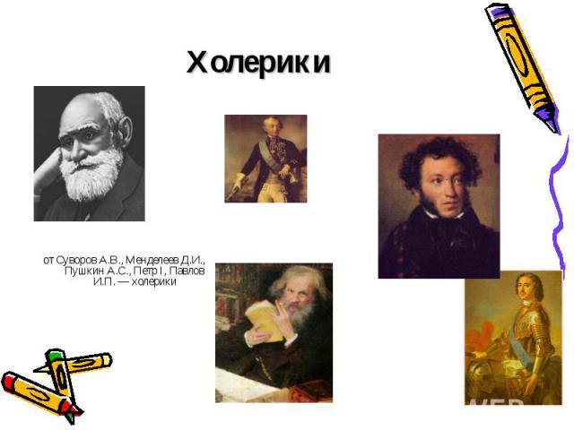 Холерики от Суворов А.В., Менделеев Д.И., Пушкин А.С., Петр I, Павлов И.П. — холерики