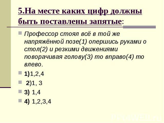 5.На месте каких цифр должны быть поставлены запятые: Профессор стоял всё в той же напряжённой позе(1) опершись руками о стол(2) и резкими движениями поворачивая голову(З) то вправо(4) то влево. 1)1,2,4 2)1, 3 3) 1,4 4) 1,2,3,4