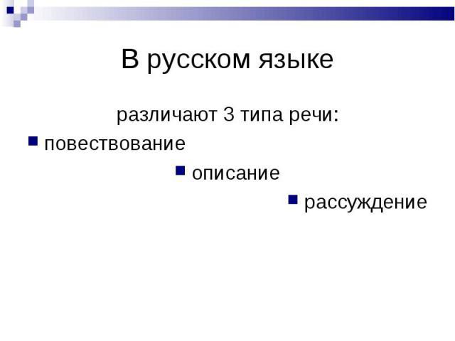 В русском языке различают 3 типа речи:повествованиеописаниерассуждение