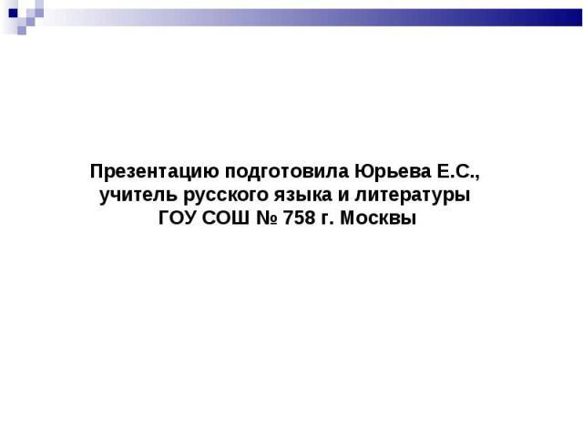 Презентацию подготовила Юрьева Е.С., учитель русского языка и литературы ГОУ СОШ № 758 г. Москвы