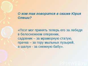 О ком так говорится в сказке Юрия Олеши?«Поэт мог принять теперь его за лебедя в