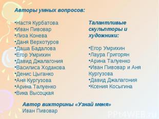 Авторы умных вопросов:Настя КурбатоваИван ПивоварЛиза КоневаДаня ВерхотуровДаша