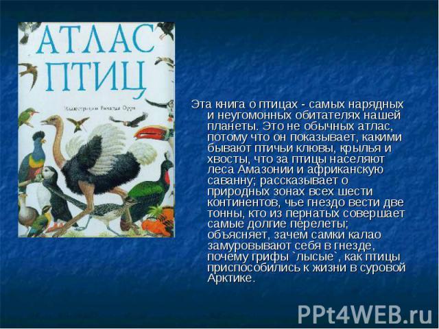 Эта книга о птицах - самых нарядных и неугомонных обитателях нашей планеты. Это не обычных атлас, потому что он показывает, какими бывают птичьи клювы, крылья и хвосты, что за птицы населяют леса Амазонии и африканскую саванну; рассказывает о природ…