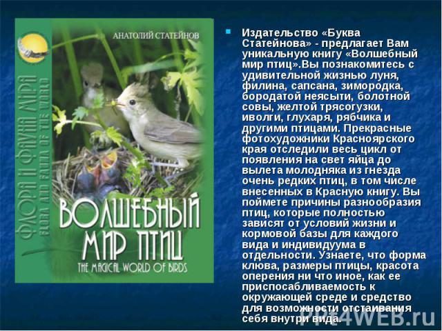 Издательство «Буква Статейнова» - предлагает Вам уникальную книгу «Волшебный мир птиц».Вы познакомитесь с удивительной жизнью луня, филина, сапсана, зимородка, бородатой неясыти, болотной совы, желтой трясогузки, иволги, глухаря, рябчика и другими п…