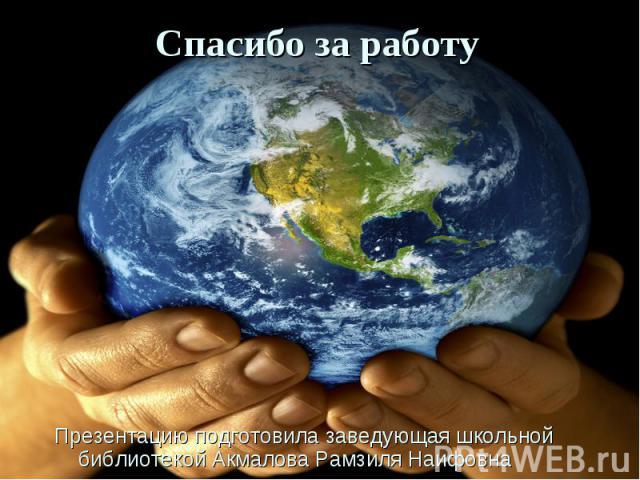 Спасибо за работу Презентацию подготовила заведующая школьной библиотекой Акмалова Рамзиля Наифовна