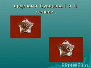 орденами Суворова I и II степени .