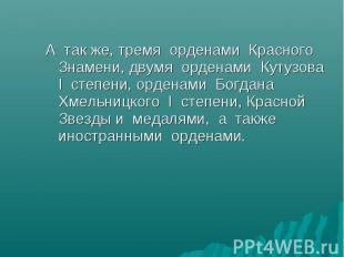 А так же, тремя орденами Красного Знамени, двумя орденами Кутузова I степени, ор