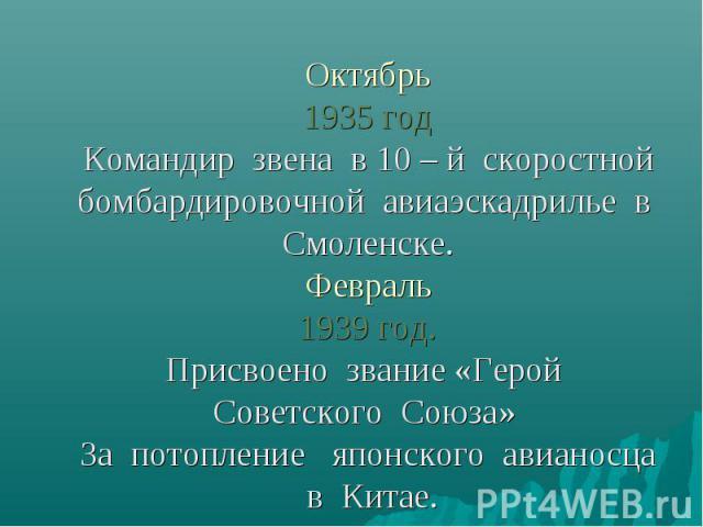 Октябрь1935 годКомандир звена в 10 – й скоростной бомбардировочной авиаэскадрилье в Смоленске.Февраль1939 год.Присвоено звание «Герой Советского Союза» За потопление японского авианосца в Китае.