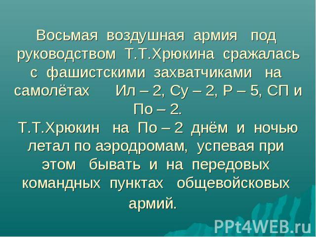 Восьмая воздушная армия под руководством Т.Т.Хрюкина сражалась с фашистскими захватчиками на самолётах Ил – 2, Су – 2, Р – 5, СП и По – 2.Т.Т.Хрюкин на По – 2 днём и ночью летал по аэродромам, успевая при этом бывать и на передовых командных пунктах…