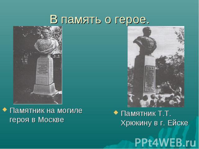 В память о герое. Памятник на могиле героя в МосквеПамятник Т.Т. Хрюкину в г. Ейске