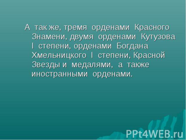 А так же, тремя орденами Красного Знамени, двумя орденами Кутузова I степени, орденами Богдана Хмельницкого I степени, Красной Звезды и медалями, а также иностранными орденами.