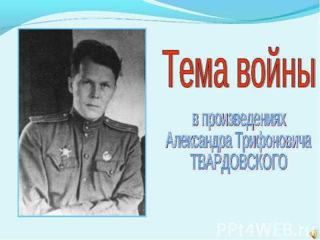 Тема войны в произведенияхАлександра ТрифоновичаТВАРДОВСКОГО